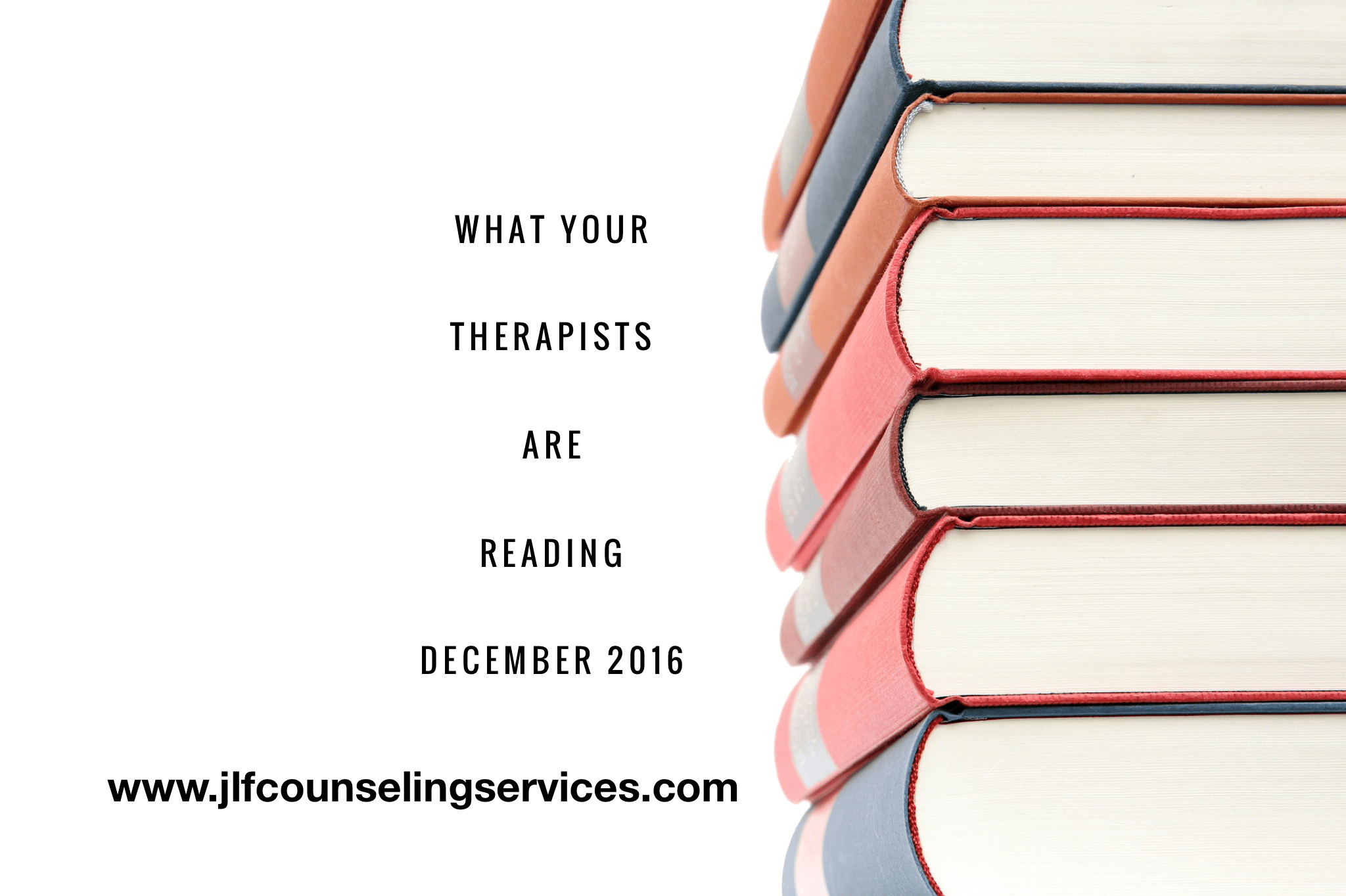 What your therapists are reading december 2016 jlf counseling i cant believe i have been doing the blog post what your therapists are reading for 2 years now i am so grateful for all those who have contributed to negle Choice Image