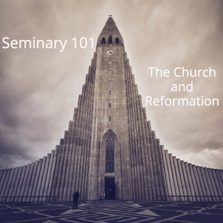 Seminary 101: The Church and Reformation