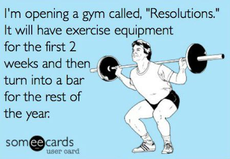 "I'm opening a new gym called ""Resolutions"". It will have exercise equipment for the first two weeks, and then turn into a bar."