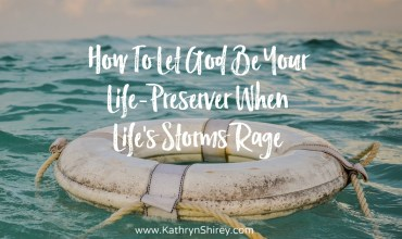 How To Let God Be Your Life-Preserver When Life's Storms Rage