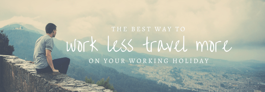 The best way to work less and travel more on your working holiday