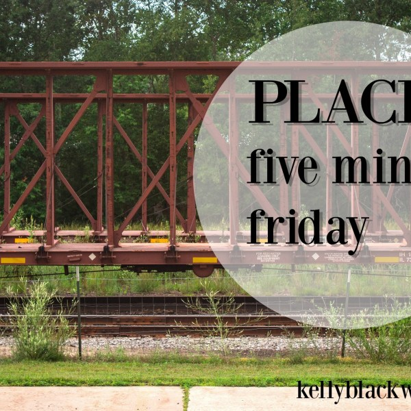 Place – Five Minute Friday (this Saturday)