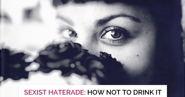 Do Not Drink the Sexist Haterade. Freedom Tastes Much Better.