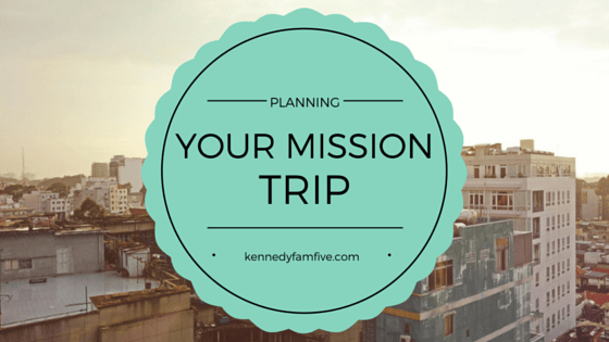 planning your mission trip. kennedyfamfive. the paranoid parents guide to a mission trip.