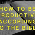 How to Be Productive According to the Bible