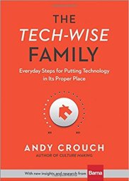Andy Crouch - The Tech-Wise Family- Everyday Steps for Putting Technology in Its Proper Place