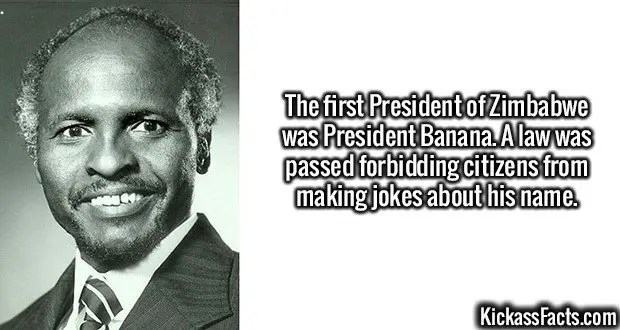 2467 President Banana-The first President of Zimbabwe was President Banana. A law was passed forbidding citizens from making jokes about his name.