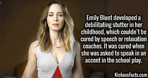 3511 Emily Blunt-Emily Blunt developed a debilitating stutter in her childhood, which couldn't be cured by speech or relaxation coaches. It was cured when she was asked to speak in an accent in the school play.