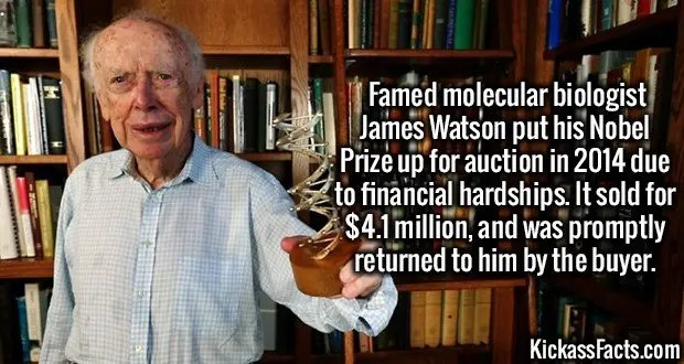 3607 James Watson-Famed molecular biologist James Watson put his Nobel Prize up for auction in 2014 due to financial hardships. It sold for $4.1 million, and was promptly returned to him by the buyer.