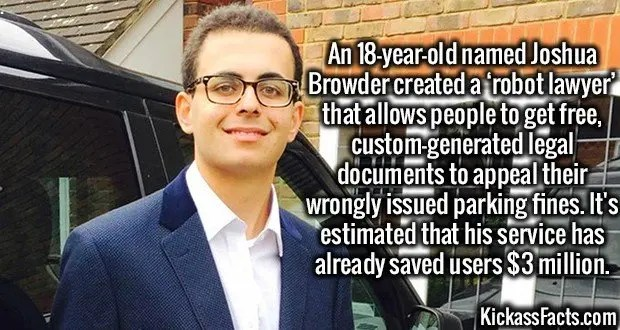 3637 Joshua Browder-An 18-year-old named Joshua Browder created a 'robot lawyer' that allows people to get free, custom-generated legal documents to appeal their wrongly issued parking fines. It's estimated that his service has already saved users $3 million.