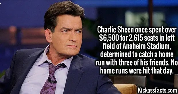3985 Charlie Sheen-Charlie Sheen once spent over $6,500 for 2,615 seats in left field of Anaheim Stadium, determined to catch a home run with three of his friends. No home runs were hit that day.