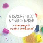 5 Reasons to Do a Year of Making (+ Free Worksheet!)