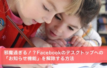邪魔過ぎる!?Facebookのデスクトップへの「お知らせ機能」を解除する方法