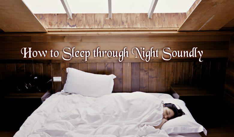 How To Sleep Through Night Soundly  - Some Useful Tips On A Good Night's Sleep