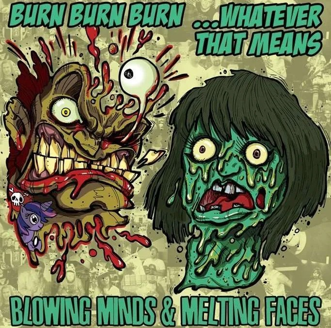 Burn Burn Burn X …Whatever That Means : Blowing Minds &  Melting Faces