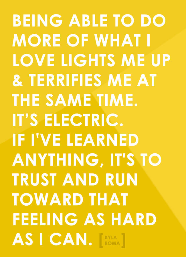 Being able to do more of what I love lights me up & terrifies me at the same time. It's electric. If I've learned anything, it's to trust and run toward that feeling as hard as I can. [Kyla Roma]