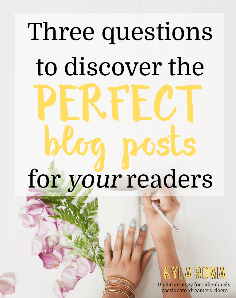 Three Questions to Discover the Perfect Blog Posts for Your Readers - Kyla Roma