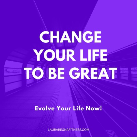 CHANGE YOUR LIFE TO BE GREAT-Laura Regna Fitness