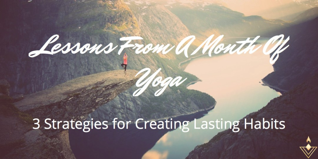 Lessons From A Month Of Yoga 3 Strategies for Creating Lasting Habits