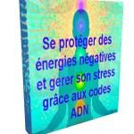 Se protéger des énergies négatives et gérer son stress grâce aux codes ADN