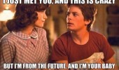 A Call Me Maybe Back to the Future meme of Lorraine Baines and Marty McFly. I just met you, and this is crazy. But I'm from the future, and I'm your baby.