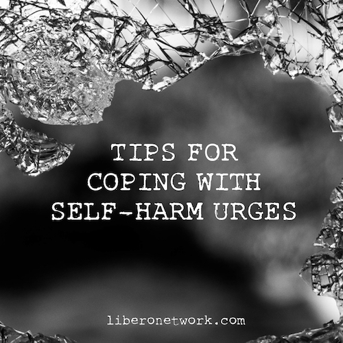 TIPs for Coping with Self-Harm Urges | Libero Network