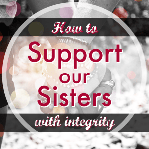 how to support our sisters with integrity