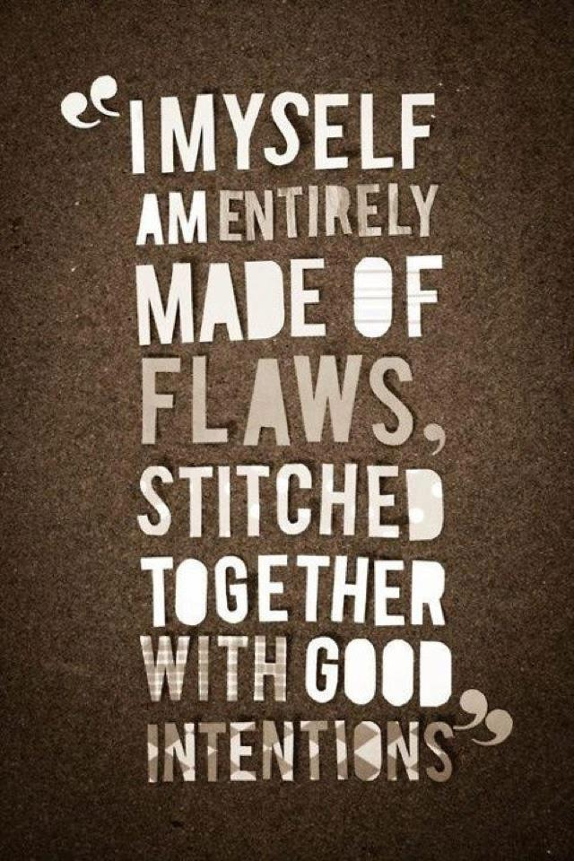 I myself am made entirely of flaws, stitched together with good intentions.