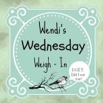 Wendi's Wednesday Weigh In