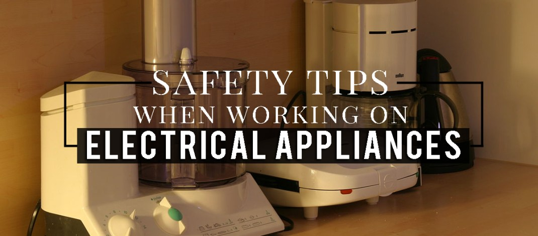 5 Safety Tips When Working on Electrical Appliances