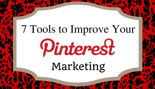7 Great Tools to Get the Most Out of Pinterest Marketing!