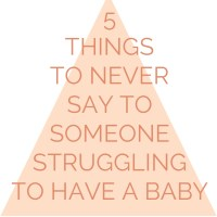 5 things to NEVER say to someone struggling to have a baby.