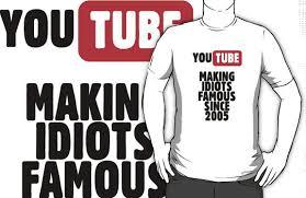 """""""Youtube. Rende famosi gli idioti dal 2005"""""""