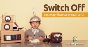 Switch Off | O Que Significa Este Phrasal Verb?