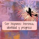 Ser hispanos: herencia, identidad y progreso