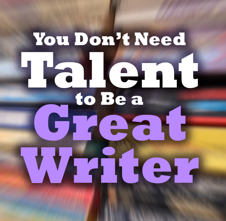 You Don't Need Talent to Be a Great Writer