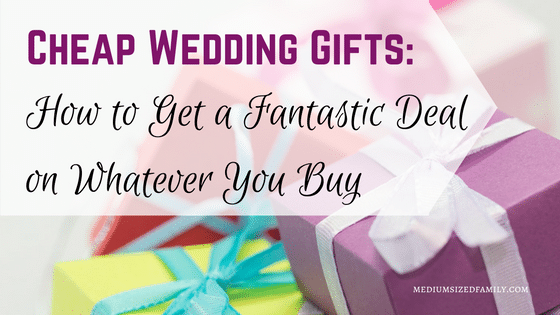 Cheap Wedding Gifts: How to Get a Fantastic Deal on Whatever You Buy