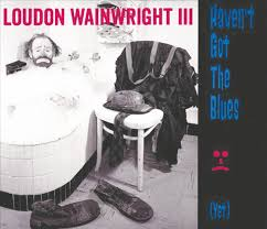 Loudon Wainwright - I Don't have the blues yet
