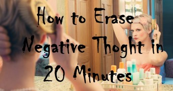 How to Erase Negative Thoughts in 20 Minutes