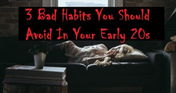 3 Bad Habits You Should Avoid In Your Early 20s
