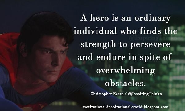 """""""A hero is an ordinary individual who finds strength to persevere and endure in spite of overwhelming obstacles. """" Christopher Reeve"""