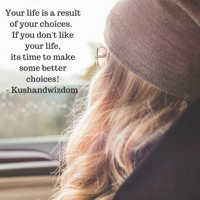 Your life is a result of your choices . If you don't like your life, its time to make some better choices! - Kushandwizdom