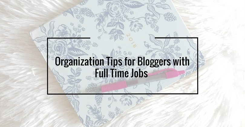 Organization Tips for Bloggers with Full Time Jobs