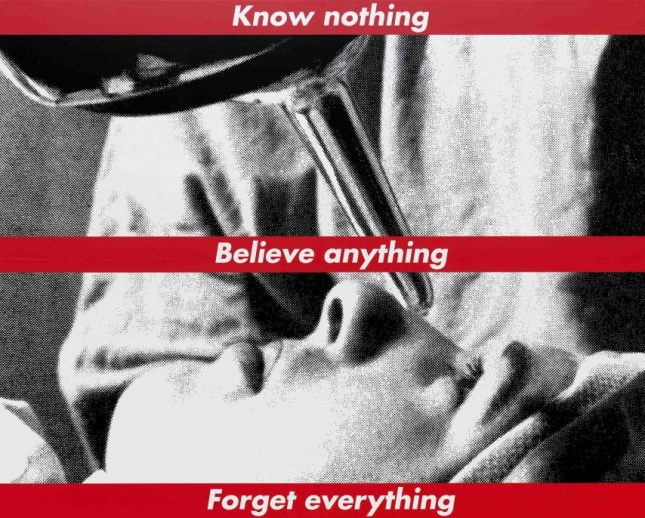Artwork: Barbara Kruger, Untitled (Know nothing, Believe anything, Forget everything), 1987/2014 screenprint on vinyl overall: 274.32 x 342.05 cm (108 x 134 11/16 in.) National Gallery of Art, Washington, Gift of the Collectors Committee, Sharon and John D. Rockefeller IV, Howard and Roberta Ahmanson, Denise and Andrew Saul, Lenore S. and Bernard A. Greenberg Fund, Agnes Gund, and Michelle Smith © Barbara Kruger