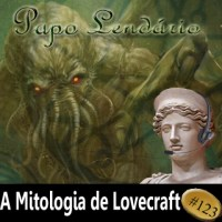 Papo Lendário #123 -- A Mitologia de Lovecraft