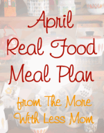 April Real Food Meal Plan from The More With Less Mom