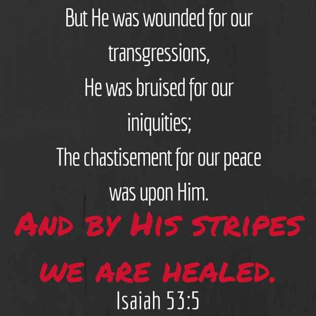 He loves you. He died for you. ...by His stripes we are healed. Isaiah 53-5