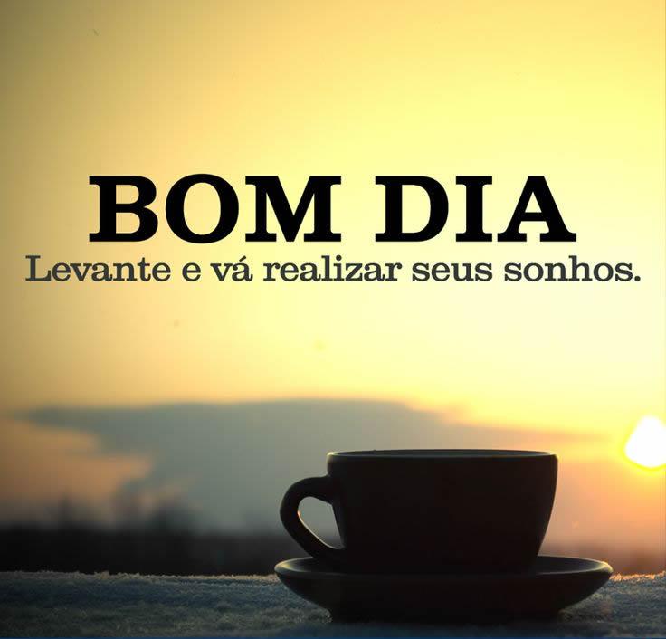 Bom dia, levante e vá realizar seus sonhos.