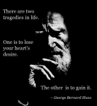 George Bernard Shaw ~ There are two tragedies in life...