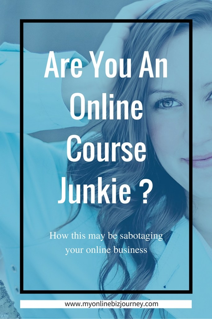Are You An Online Course Junkie ? How This May Be Sabotaging Your Business